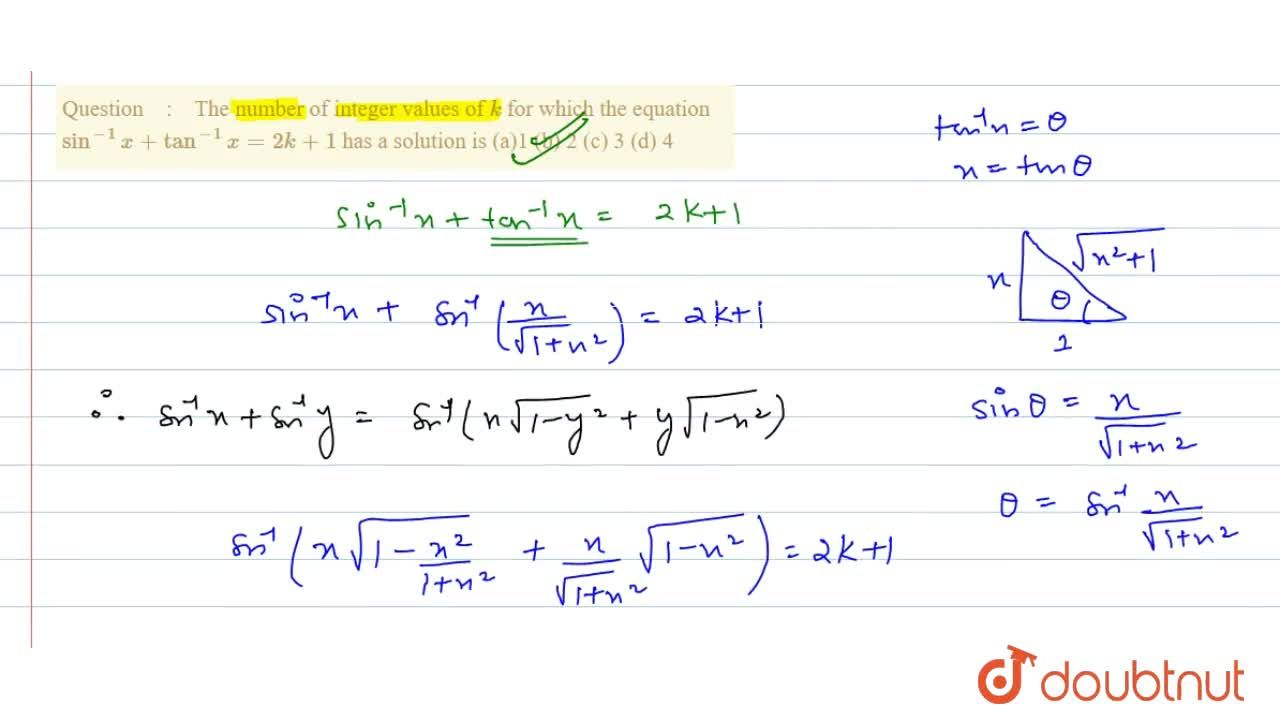 The number of integer values of k for which the equation sin^(-1)x+tan^(-1)x=2k+1 has a solution is (a)1 (b) 2   (c) 3 (d)   4