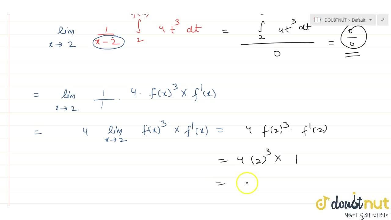 Let f be real-valued function such that f(2)= 2 and f'(2) = 1 then lim_( xrarr2)int_2^f(x) (4t^3),(x-2)\ dt is equal to :