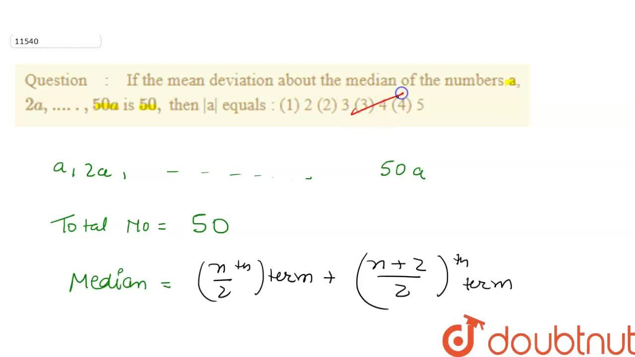 If the mean deviation about the median of the numbers a, 2a, ....., 50a  is 50, then |a| equals : (1) 2                  (2) 3               (3) 4                 (4) 5