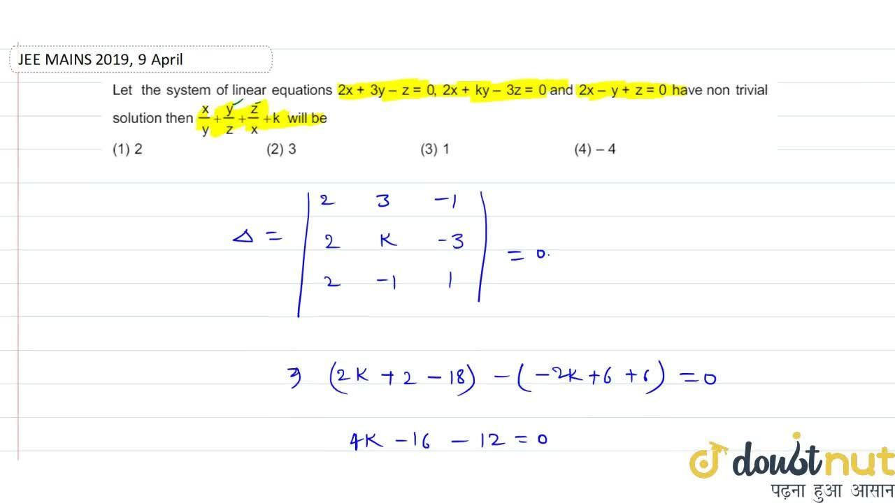 Let the system of linear equations 2x+3y-z=0,2x+ky-3z=0 and 2x-y+z=0 have non trivial solution then (x),(y)+(y),(z)+(z),(x)+k will be