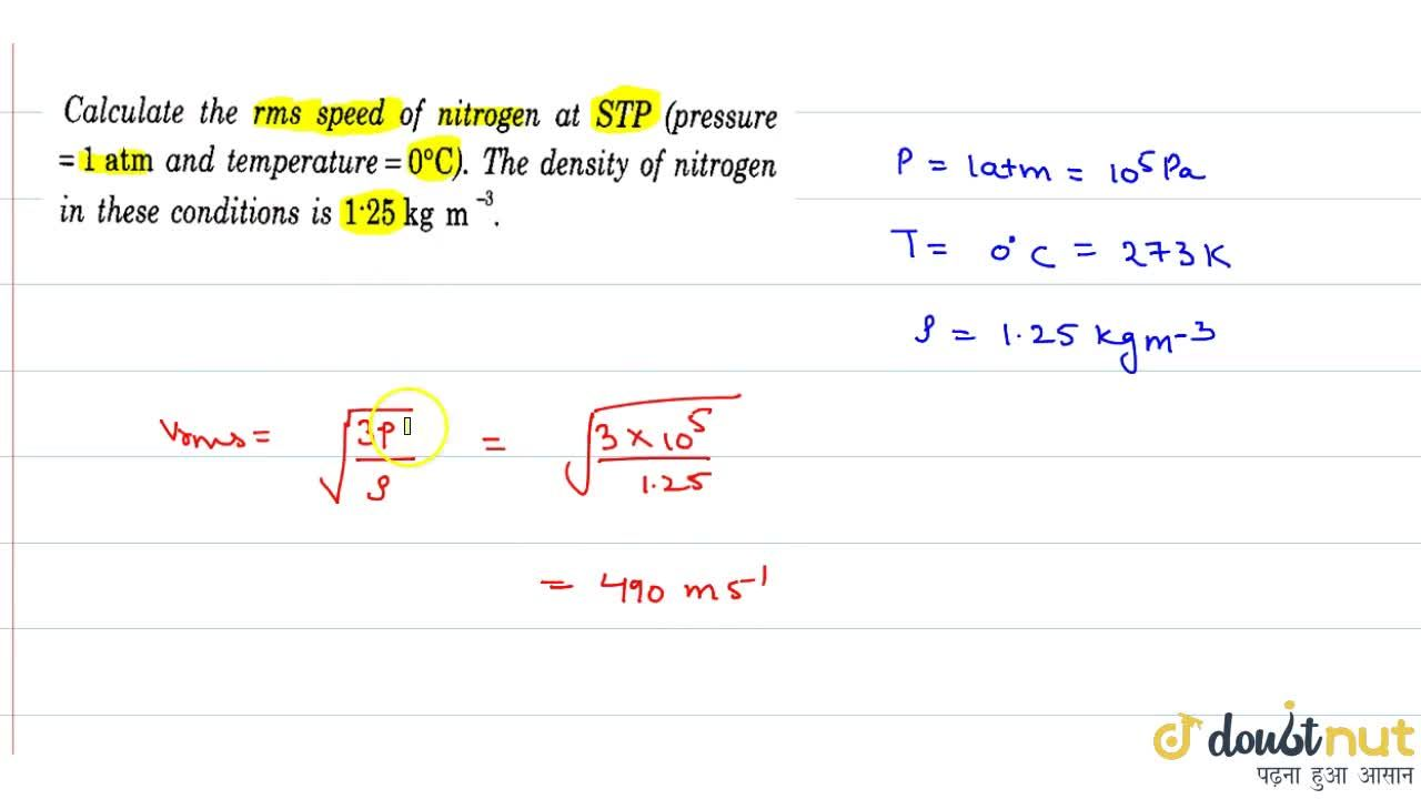 Calculate the rms speed of nitrogen at STP (pressure `=1` atm and temperature `= 0^0 C`. The density of nitrgoen in these conditions is `1.25 kg m^(-3)`