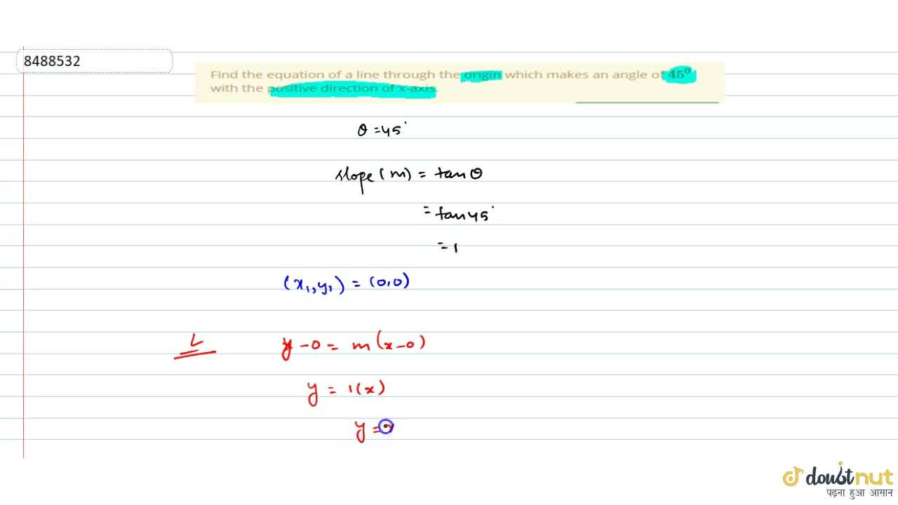 Find the equation of a line through the origin which makes an angle of 45^0 with the positive direction of x-axis.