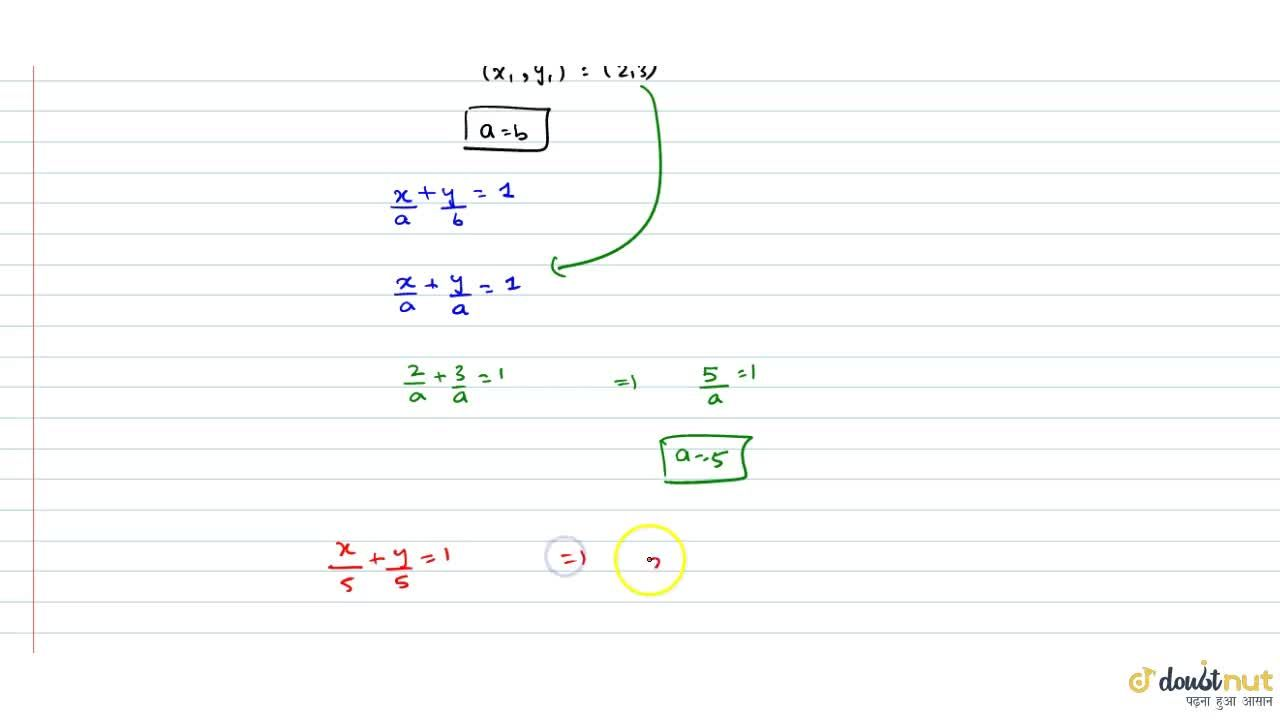 Find the equation of the straight line whichpasses through the point (2, 3) and cuts off equal intercepts on the axes. (A)