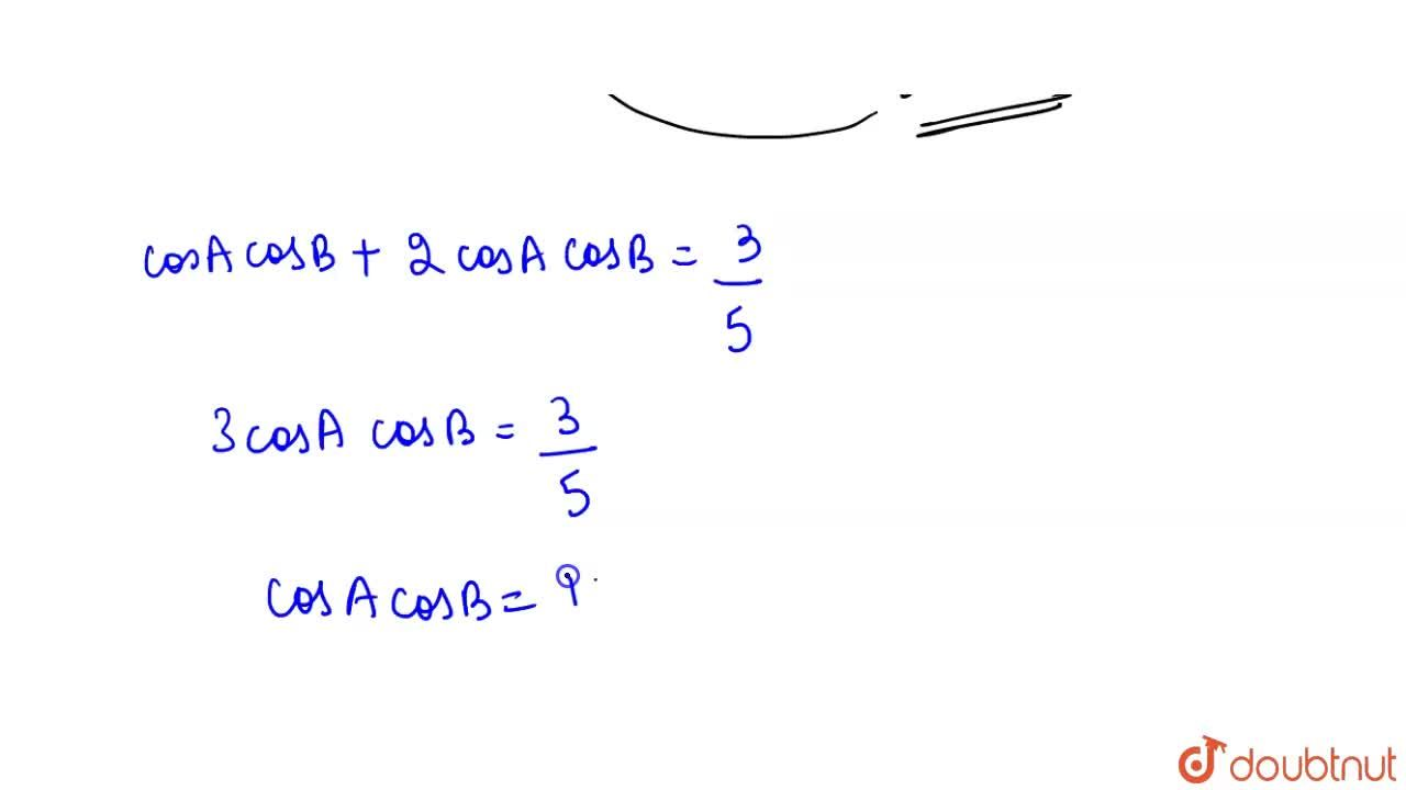 If cos(A - B) = (3),(5) and tanA tanB = 2, then the value of cosA cosB is _____