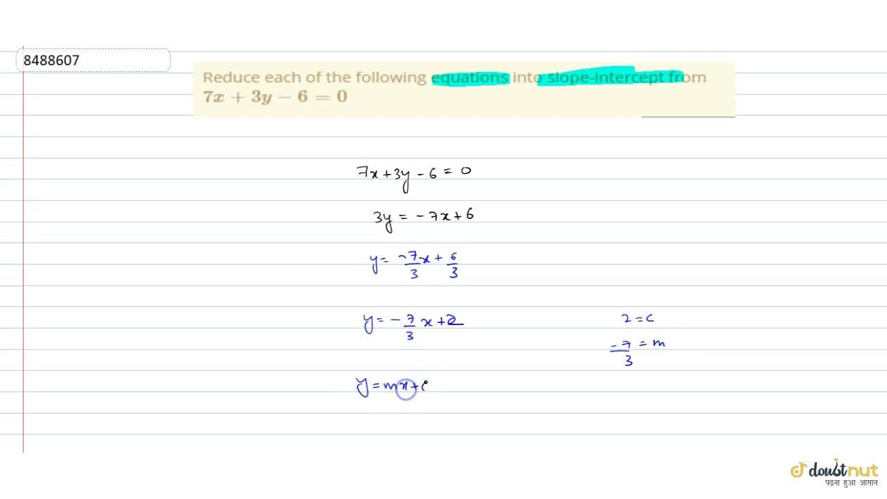 Reduce each of the following equations into slope-intercept from 7x+3y-6=0
