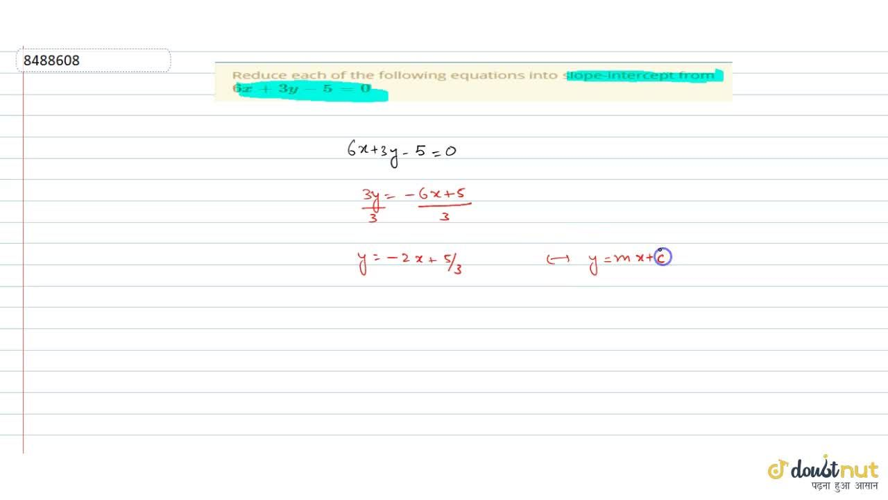 Reduce each of the following equations into slope-intercept from 6x+3y-5=0