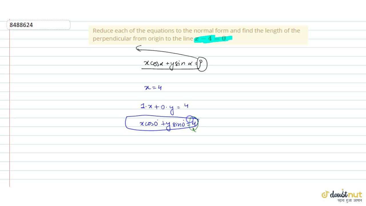 Reduce each of the equations to the normal form and find the length of the perpendicular from origin to the line x-4=0