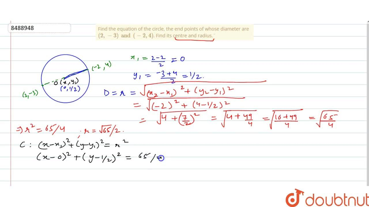 Find the equation of the circle, the end points of whose diameter are (2, -3) and (-2, 4). Find its centre and radius.