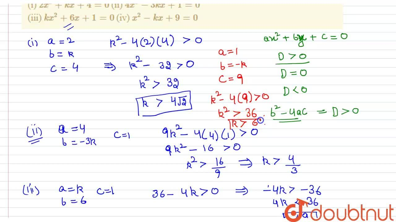 Find the value(s) of k for which the given quadratic equations has real and distinct roots : <br> (i) 2x^(2)+kx+4=0 (ii) 4x^(2)-3kx+1=0 <br> (iii) kx^(2)+6x+1=0 (iv) x^(2)-kx+9=0