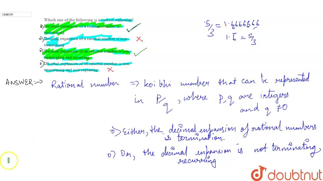 Which one of the following is a correct statement?  <,br>Decimal expansion of a rational number is terminating <,br>Decimal expansion of a rational number is non-terminating<,br> Decimal expansion of an rational number is non-terminating and recurring<,br> Decimal expansion of an rational number is non-terminating and   non-repeating