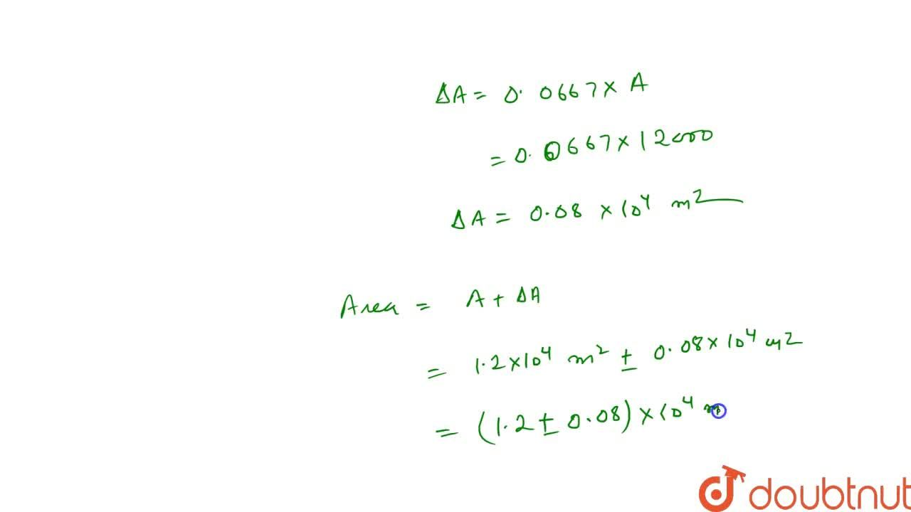 The length and breadth of a field are measured as : l = ( 120 +- 2) m and b = ( 100 +- 5) m , respectively. What is the area of the field?