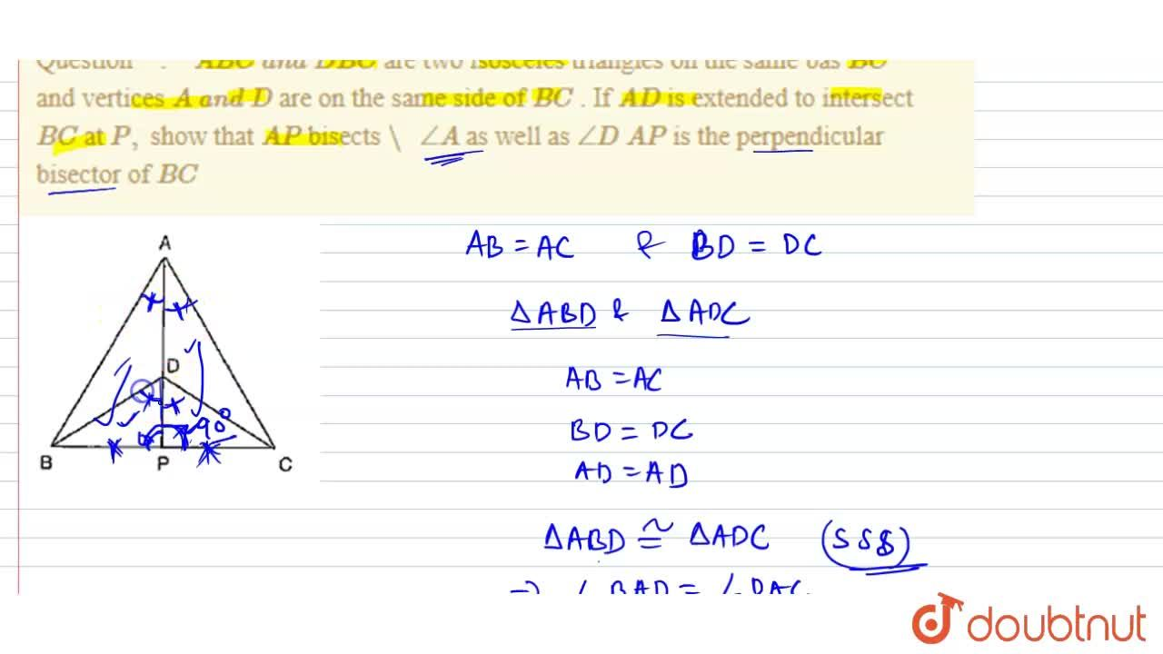 """A B C\ a n d\  D B C are two isosceles   triangles on the same bas B C and vertices A\ a n d\ D are on the same side of   B C . If A D is extended to   intersect B C at P , show that A P bisects """"\ """",_A as well as   ,_D  A P is the perpendicular bisector of B C"""