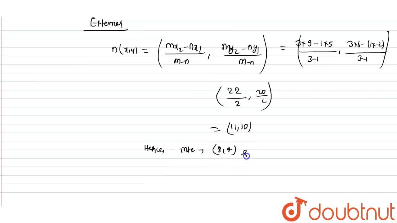 Find the coordinates of the point which divides the line segment joining the points (5, -2) and (9, 6) internally and externally in the ration 3 : 1