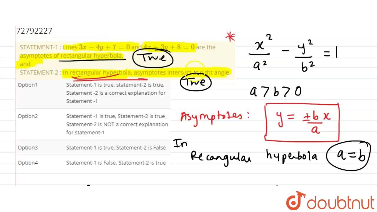 STATEMENT-1 : Lines 3x - 4y + 7 = 0 and 4x + 3y + 8 = 0 are the asymptotes of rectangular hyperbola. <br> and <br> STATEMENT-2 : In rectangular hyperbola, asymptotes  intersect at right angle.