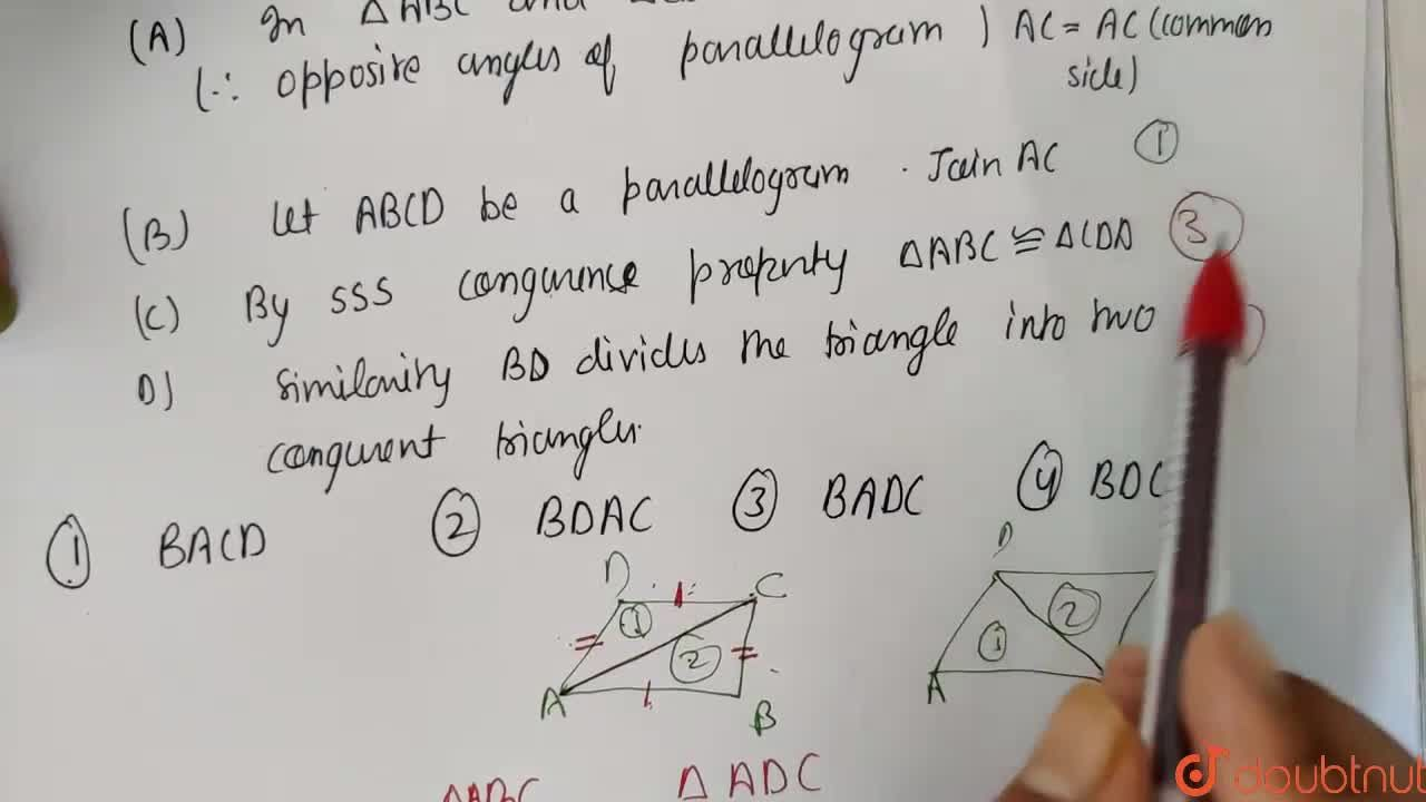 Show that each diagonal of a parallelogram divide it into two congruent triangles. <br> The following are the steps involved in showing the above result. Arrange them in sequential order. <br> A) In triangleABC and triangleCDA, AB=DC and BC=AD (therefore opposite angles of parallelogram) AC=AC (common side). <br> B) Let ABCD be a parallelogram. Join AC. <br> C) By SSS congruence property, triangleABC ~=triangleCDA. <br> D) Similarly, BD divides the triangle into two congruent triangles.