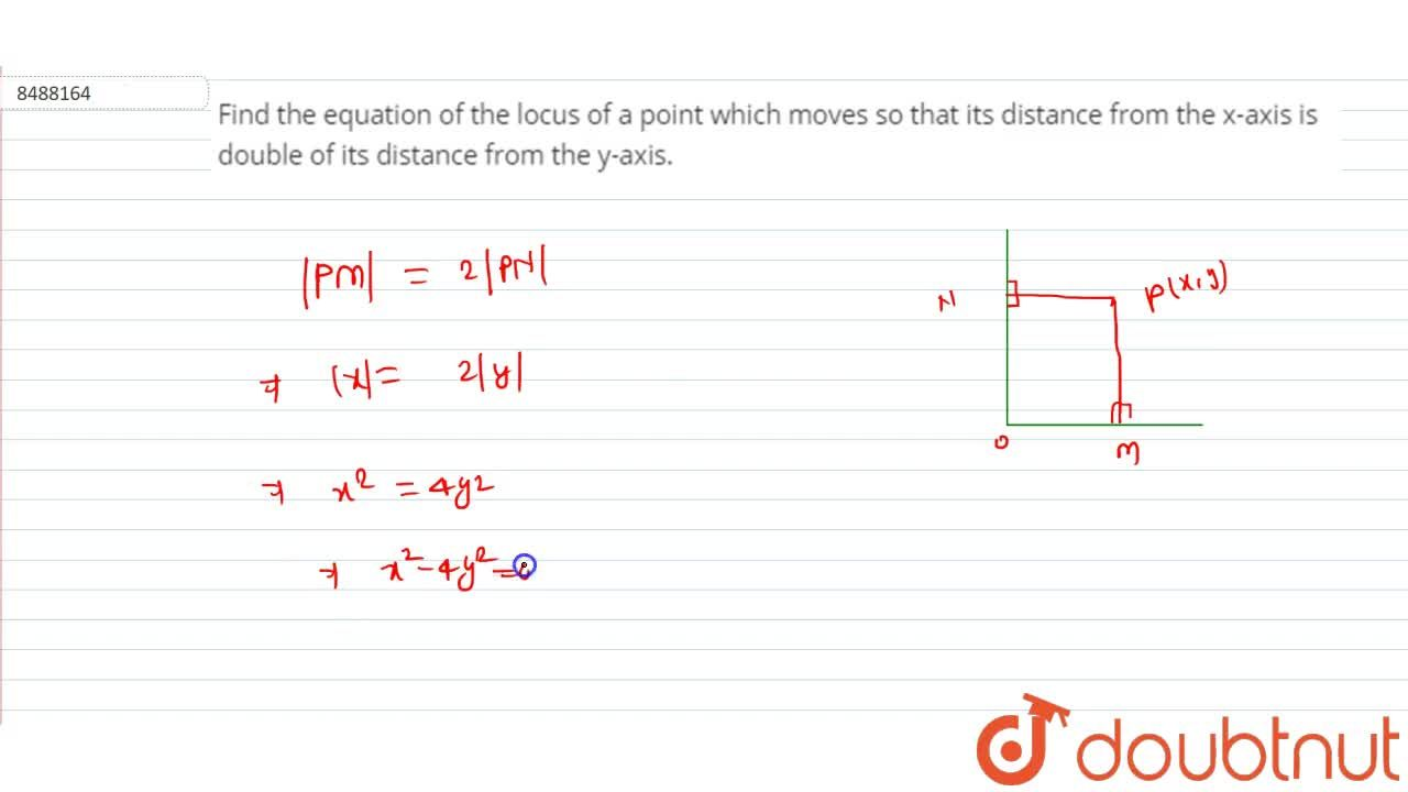 Find the equation of the locus of a point which moves so that its distance from the x-axis is double of its distance from the y-axis.
