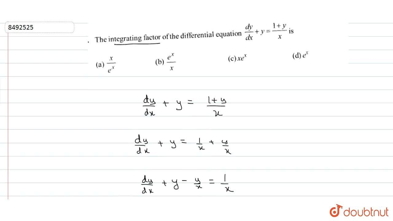 The integrating factor of the differential equation dy,dx+y=(1+y),x is (A) x,e^x (B) e^x,x (C) xe^x (D) e^x