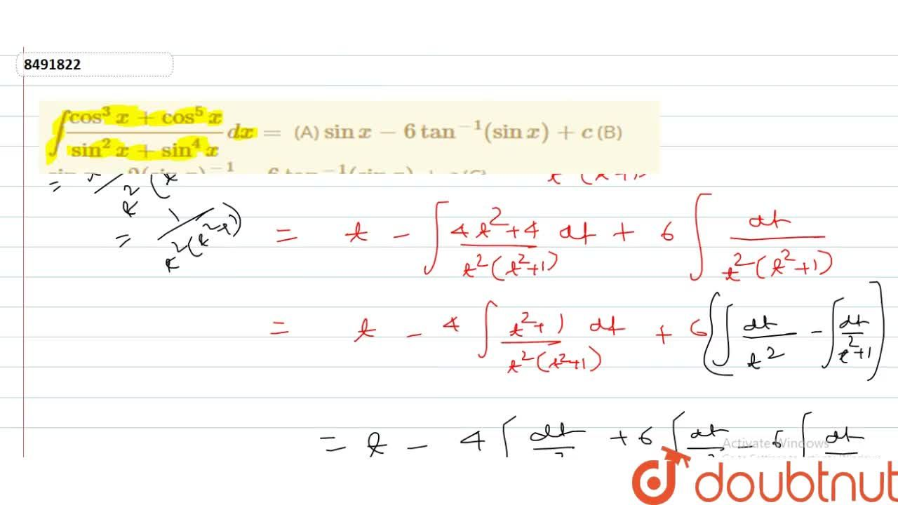 int(cos^3x+cos^5x),(sin^2x+sin^4x)dx= (A) sinx-6tan^-1(sinx)+c (B) sinx-2(sinx)^-1-6tan^-1(sinx)+c (C) sin^-1x-2(sinx)^-1+5tan^-1(sinx)+c (D) none of these
