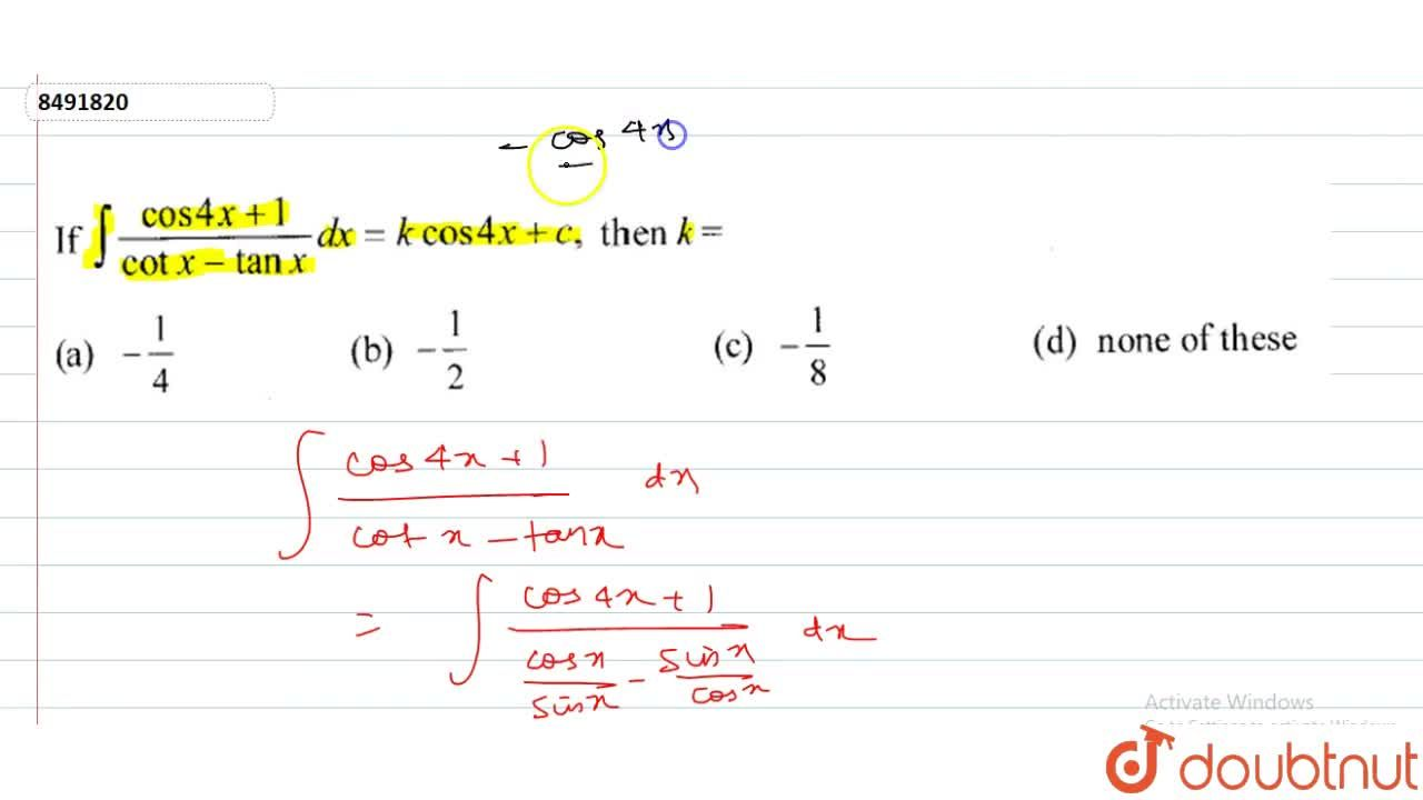 Solution for If int(cos4x+1),(cotx-tanx)dx=kcos4x+c, then k=