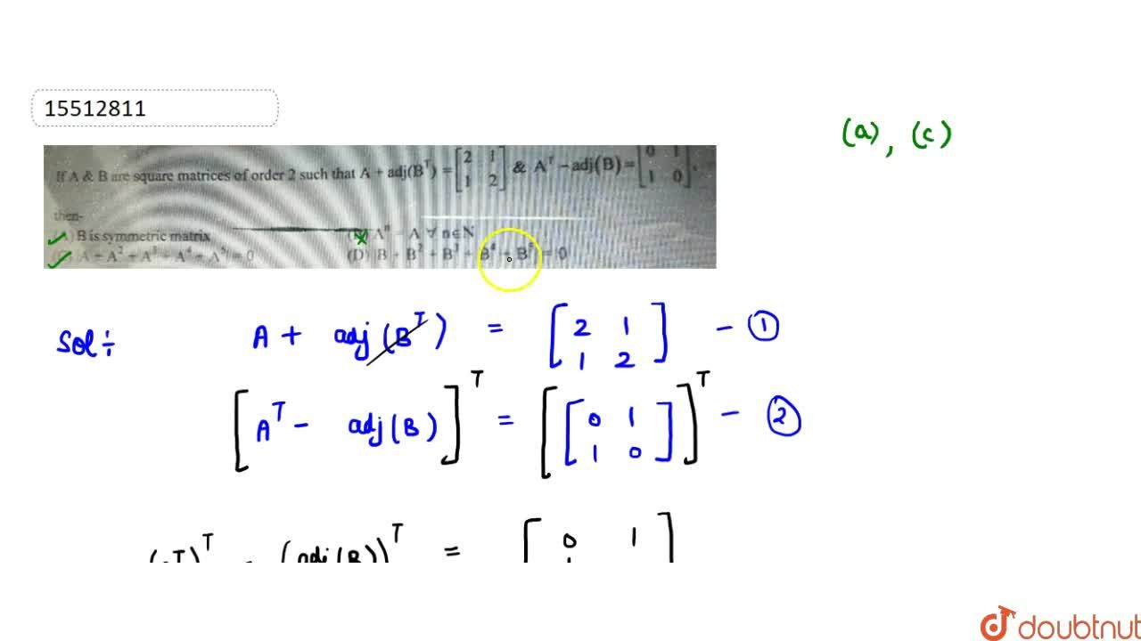 If A & B are square matrices of order 2 such that A+adj(B^T)=[[2,1],[1,2]] & A^T-adj(B)=[[0,1],[1,0]] then