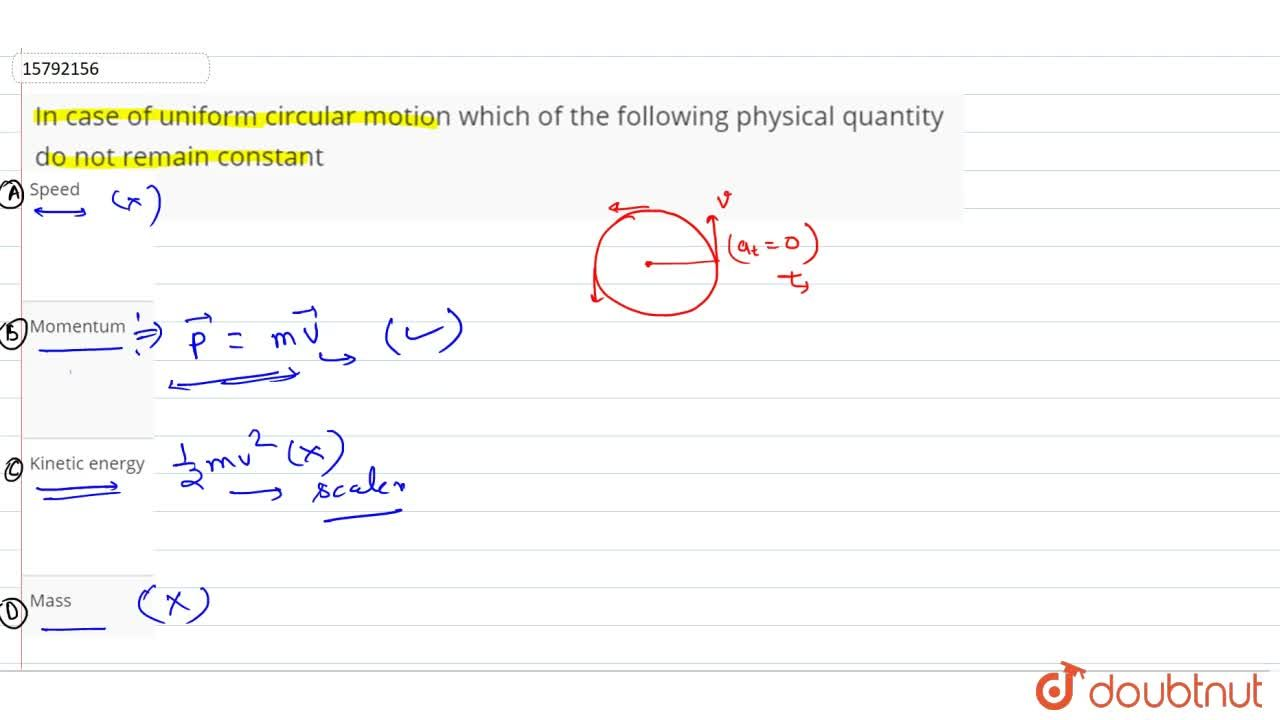 In case of uniform circular motion which of the following physical quantity do not remain constant