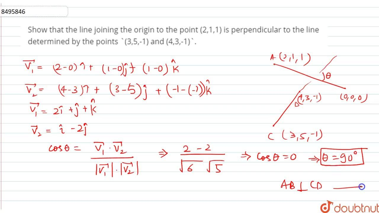Show that the line joining the origin to the point (2,1,1) is perpendicular to the line determined by the points (3,5,-1) and (4,3,-1).
