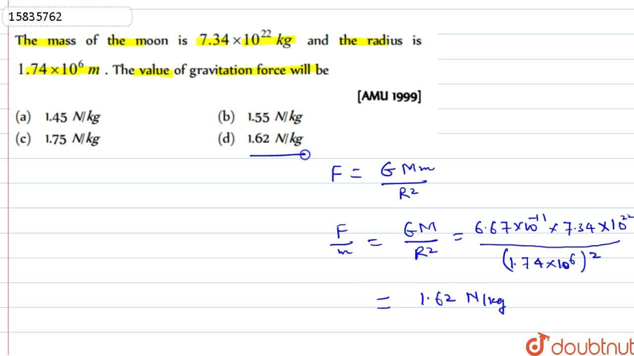 The mass of the moon is 7.34xx10^(22) kg and the radius is 1.74xx10^(6) m. The value of gravitation force will be