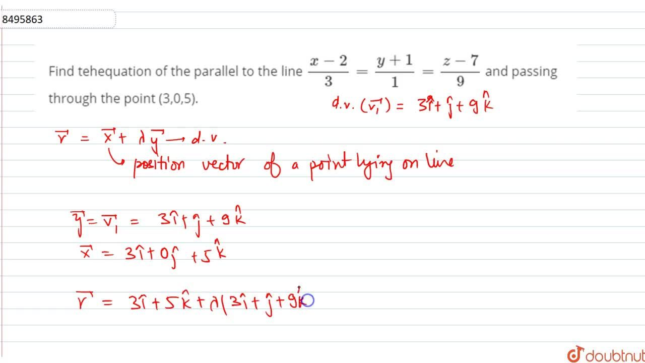 Find tehequation of the parallel to the line (x-2),3=(y+1),1=(z-7),9 and passing through the point (3,0,5).