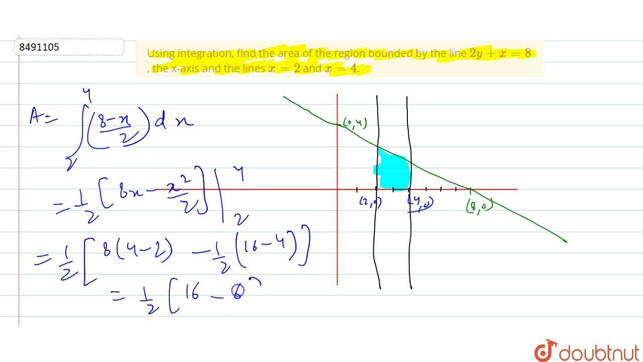 Using integration, find the area of the region bounded by the line 2y+x=8, the x-axis and the lines x=2 and x=4.