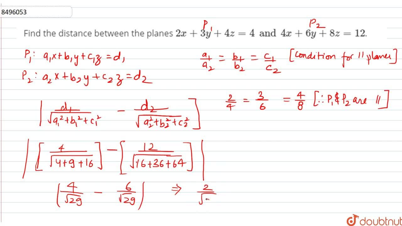 Find the distance between the planes 2x+3y+4z=4 and 4+6y+8z=12.