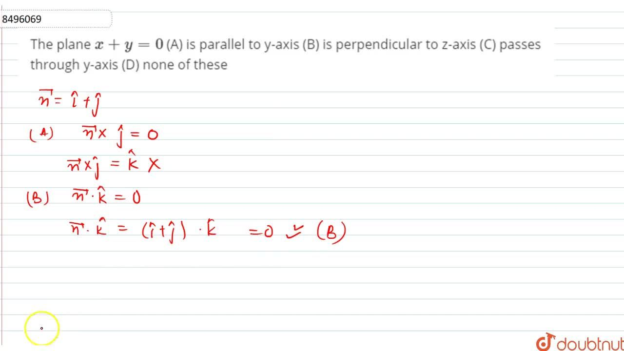 The plane x+y=0 (A) is parallel to y-axis (B) is perpendicular to z-axis (C) passes through y-axis (D) none of these