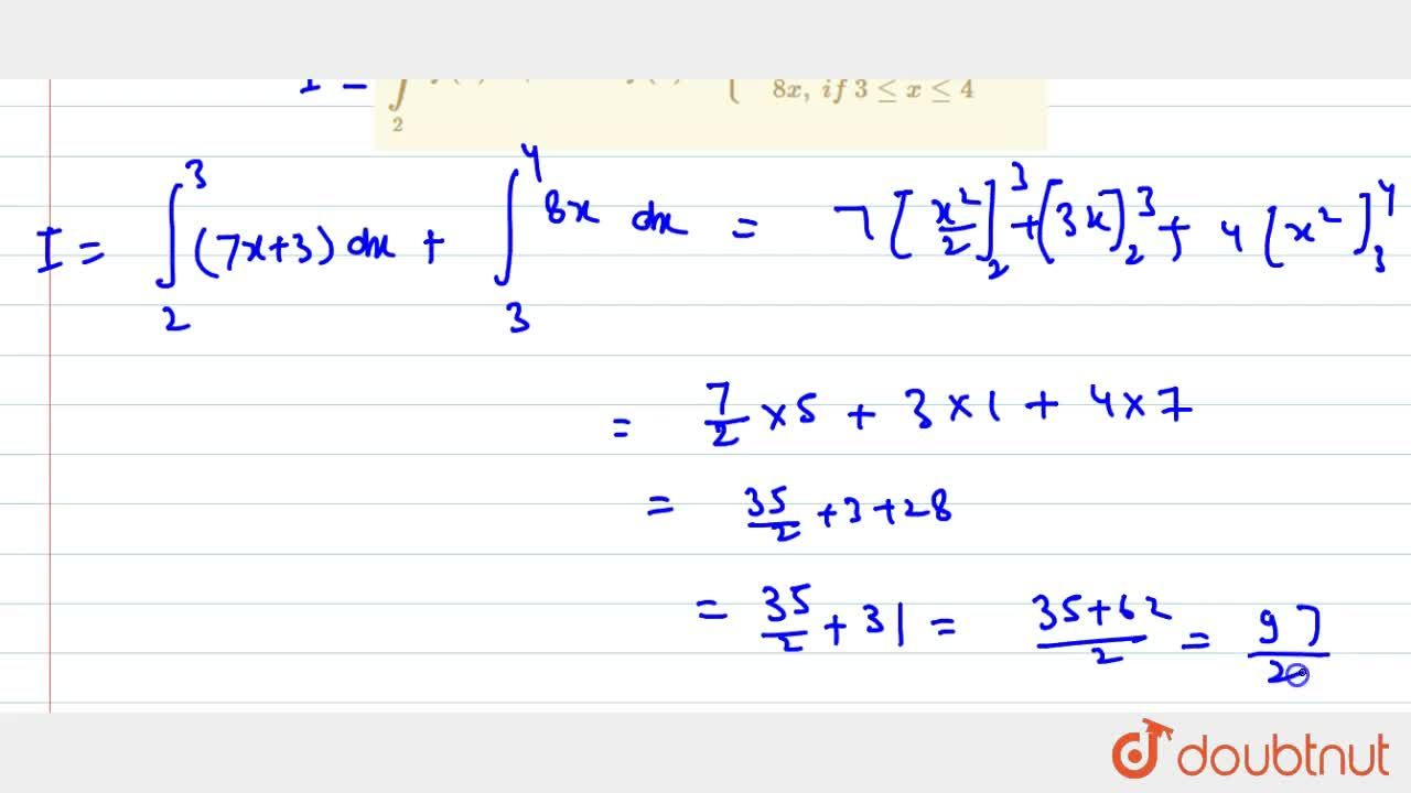 Evaluate the following integral: int_2^4f(x)dx ,\ w h e r e\ f(x)={7x+3,\ if\ 1lt=xlt=3 8x ,\ if\ 3lt=xlt=4