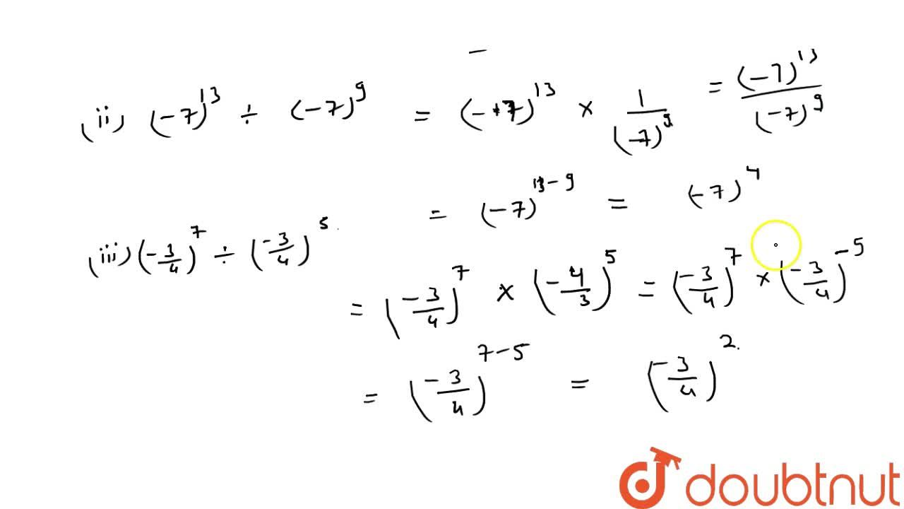 Simplify and write each of the following in exponential form: 9^(11)-:9^7 (ii) (-7)^(13)-:(-7)^9  ((-3),4)^7-:((-3),4)^5