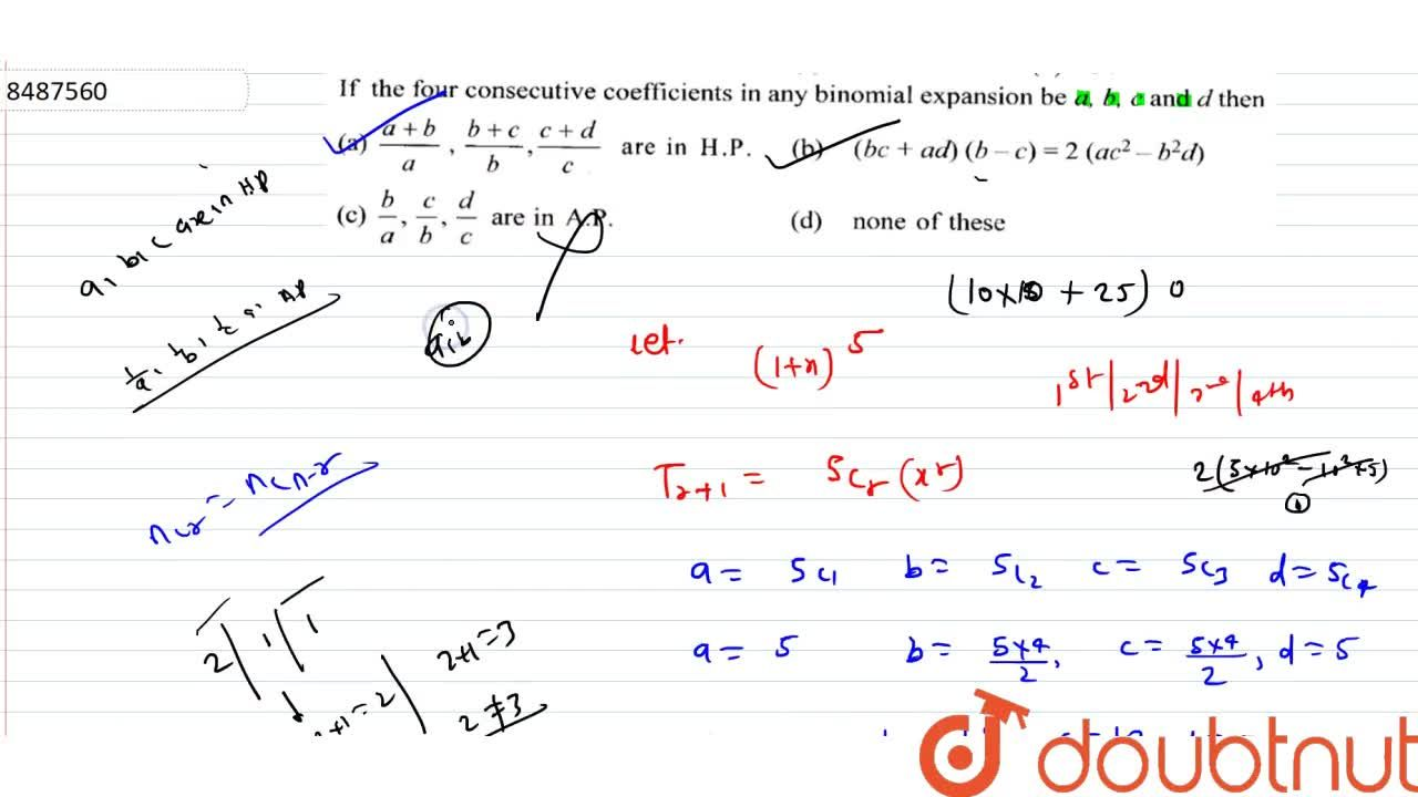 If the four consecutive coefficients in any binomial expansion be a,b,c and d then (A) (a+b),a,(b+c),b,(c+d),c are in H.P. (B) (bc+ad)(b-c)=2(ac^2-b^2d) (C) b,a,c,b,d,c are in A.P. (D) none of these