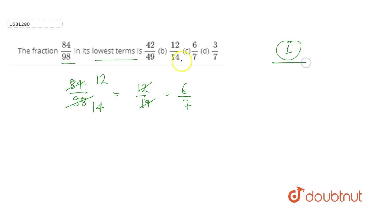 Solution for The fraction (84),(98) in its lowest terms is (