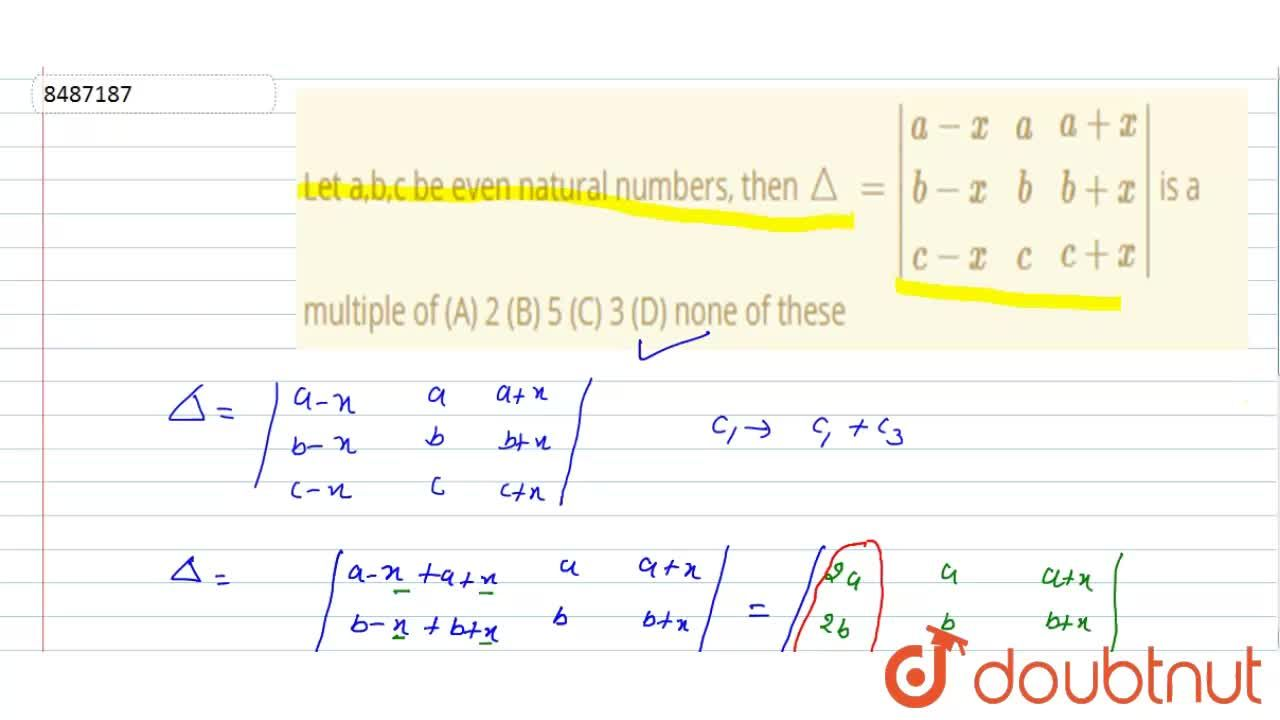 Let a,b,c be even natural numbers, then ,_\=|(a-x, a, a+x),(b-x, b, b+x),(c-x, c, c+x)| is a multiple of (A) 2 (B) 5 (C) 3 (D) none of these