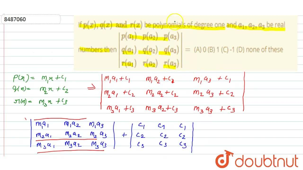 If p(x),q(x) and r(x) be polynomials of degree one and a_1,a_2,a_3 be real numbers then |(p(a_1), p(a_2),p(a_3)),(q(a_1), q(a_2),q(a_3)),(r(a_1), r(a_2),r(a_3))|= (A) 0 (B) 1 (C) -1 (D) none of these