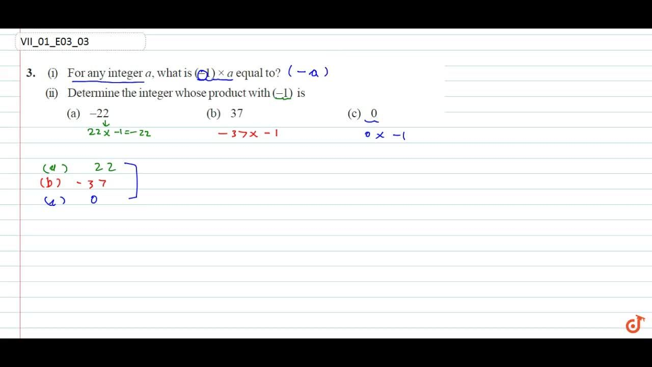 (i) For any integer a, what is  (-1) xx a equal to? (ii) Determine the integer whose product with  (-1) is  (a)  - 22           (b) 37        (c) 0
