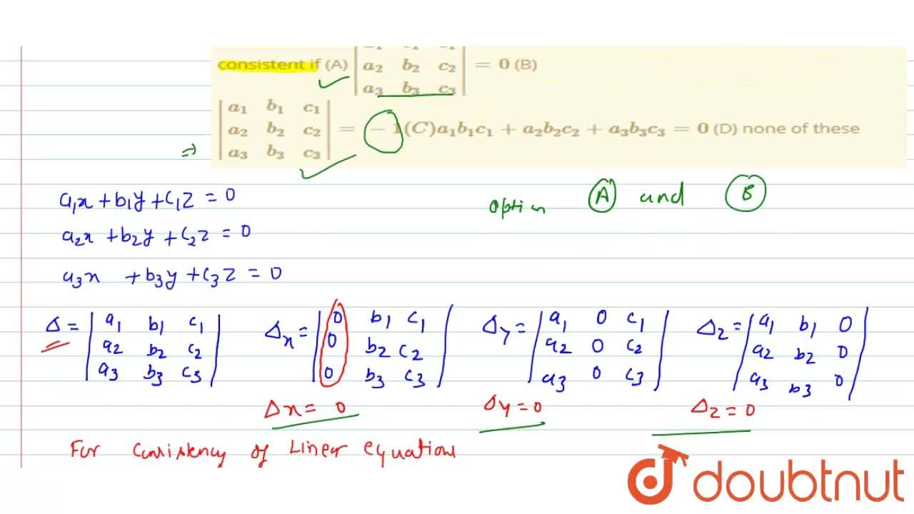 Three linear equations a_1x+b_1y+c_1z=0, a_2x+b_2y+c_2z=0,a_3x+b_3y+c_3z=0 are consistent if (A) |(a_1,b_1,c_1),(a_2,b_2,c_2),(a_3,b_3,c_3)|=0 (B) |(a_1,b_1,c_1),(a_2,b_2,c_2),(a_3,b_3,c_3)|=-1 (C) a_1b_1c_1+a_2b_2c_2+a_3b_3c_3=0 (D) none of these