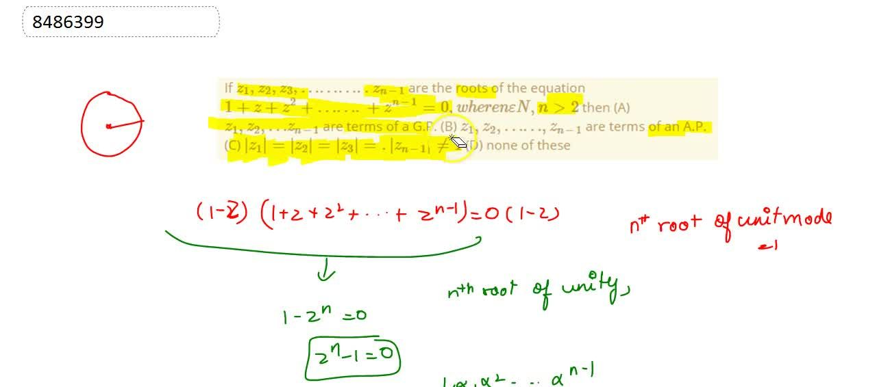 If z_1,z_2,z_3,………..z_(n-1) are the roots of the equation 1+z+z^2+…….+z^(n-1)=0, where n epsilon N, ngt2 then (A) z_1,z_2, …z_(n-1) are terms of a G.P. (B) z_1,z_2,……,z_(n-1) are terms of an A.P. (C) |z_1|=|z_2|=|z_3|=.|z_(n-1)|!=1 (D) none of these