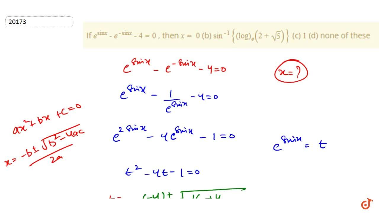 If e^(sin x)-e^(-sin x)-4=0 , then x=  0  (b) sin^(-1){(log)_e(2+sqrt(5))}  (c) 1 (d) none of these