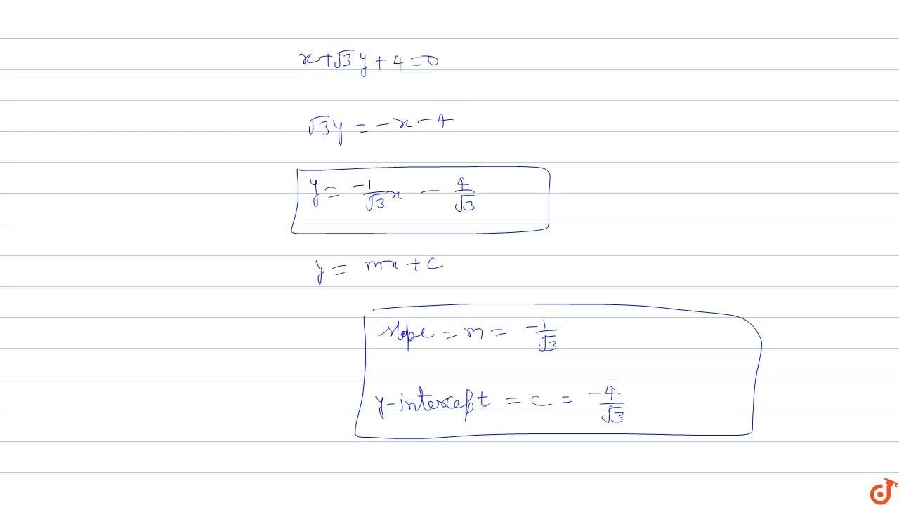 Reduce x+sqrt3 y+4 =0 to the : Slope intercepts form and find its slope and y-intercept.