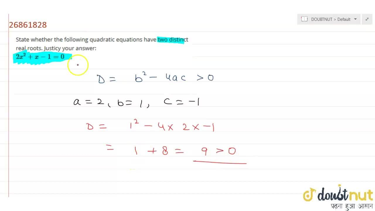 State whether the following quadratic equations have two distinct real roots. Justicy your answer: <br> 2x^(2)+x-1=0