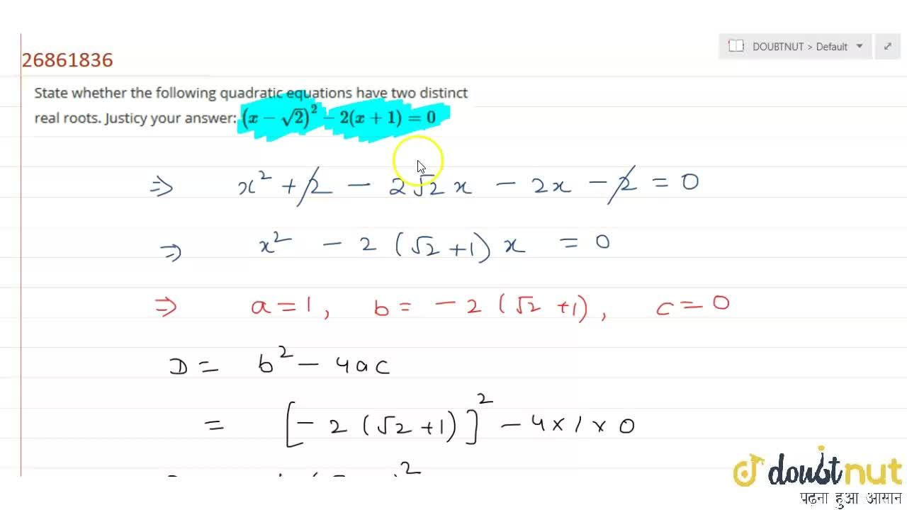State whether the following quadratic equations have two distinct real roots. Justicy your answer:  (x-sqrt(2))^(2)-2(x+1)=0
