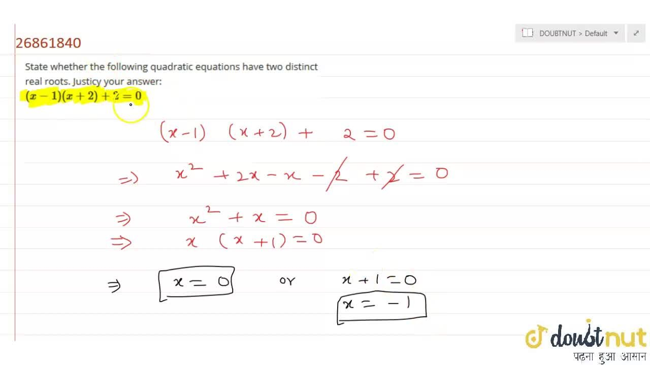 State whether the following quadratic equations have two distinct real roots. Justicy your answer: <br> (x-1)(x+2)+2=0