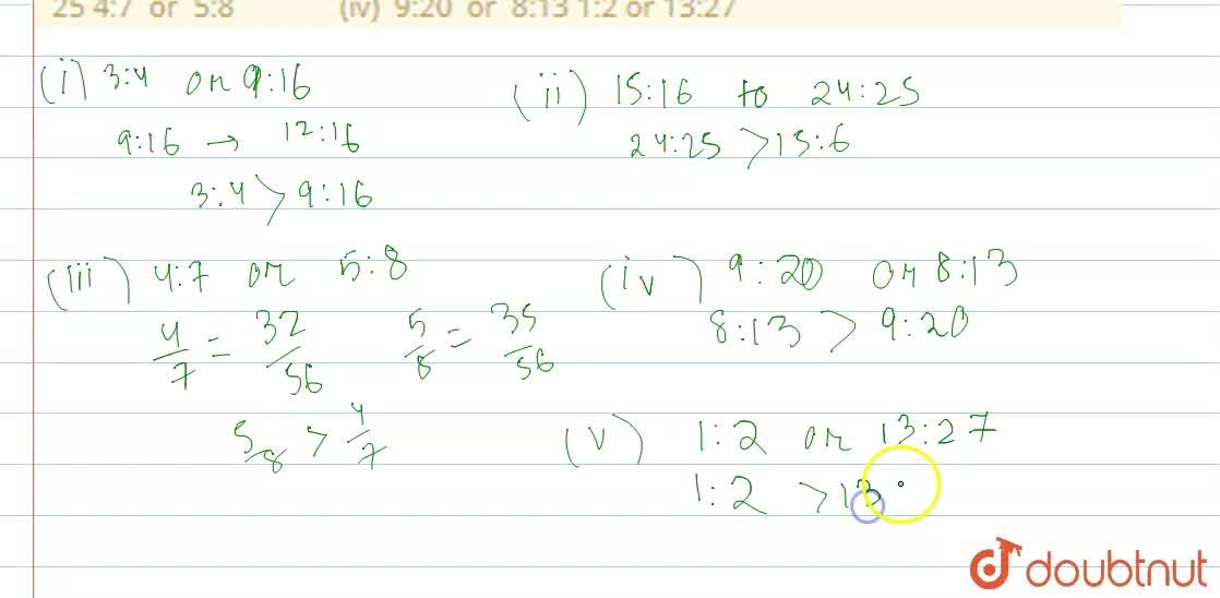 Which ratio is larger in the following pairs? 3:4 or 9:16 (ii) 15:16   or 24: 25 4:7   or 5:8 (iv) 9:20   or 8:13 1:2 or 13:27