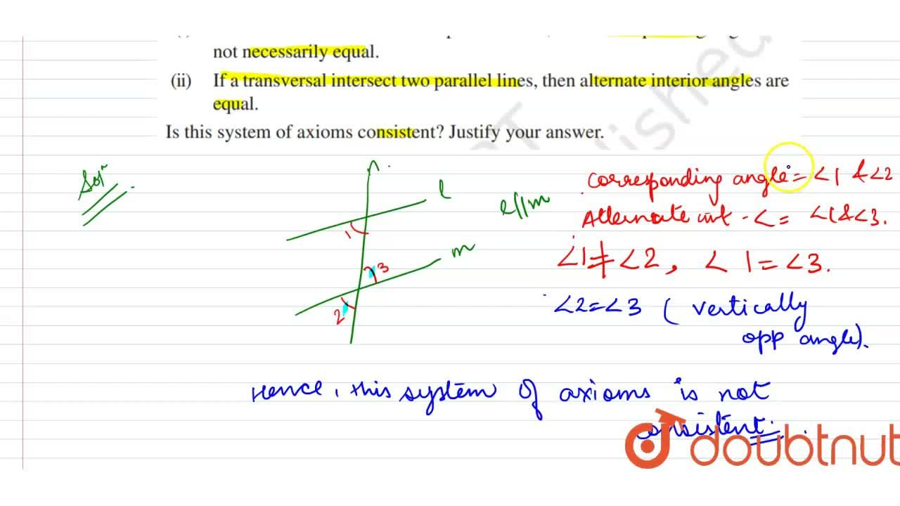 Read the following statements  which are taken as axioms  <br> (i) If a transversal intersects  two parallel lines, then corresponding angles are not necessarily equal.  <br> (ii) If a transversal intersect two parallel lines, then alternate interior angles are equal.  <br> Is this system of axioms consistent ? Justify your answer.