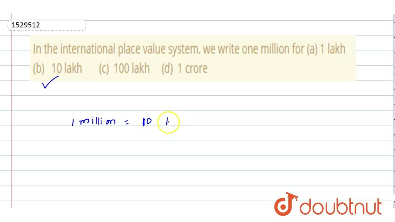 In the international place value system, we   write one million for (a) 1 lakh (b) 10 lakh (c)   100 lakh   (d) 1 crore