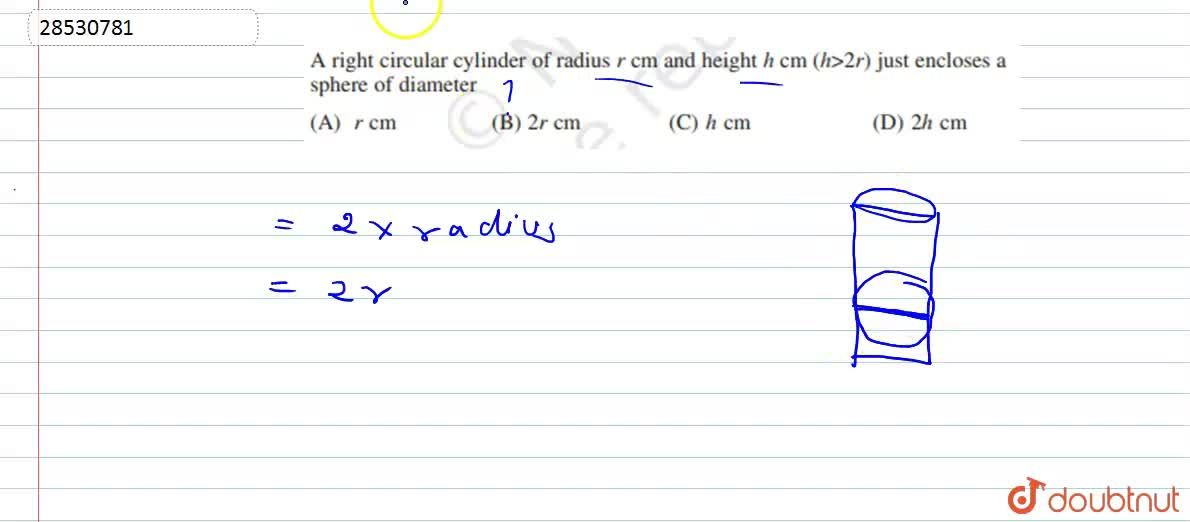 A right circular cylinder of radius r cm and height h cm ( where , h  gt 2r) just encloses a sphere of diameter