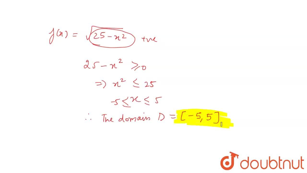 Let D be the domain of the real valued function f defined by  f(x)=sqrt(25-x^(2)) . Then, write D.